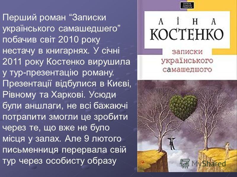 Перший роман Записки українського самашедшего побачив світ 2010 року нестачу в книгарнях. У січні 2011 року Костенко вирушила у тур-презентацію роману. Презентації відбулися в Києві, Рівному та Харкові. Усюди були аншлаги, не всі бажаючі потрапити зм