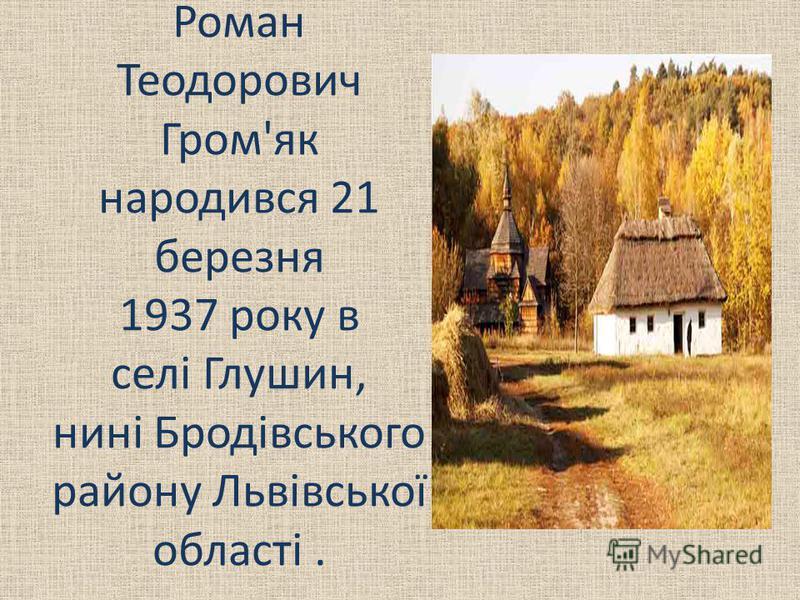 Роман Теодорович Гром'як народився 21 березня 1937 року в селі Глушин, нині Бродівського району Львівської області.