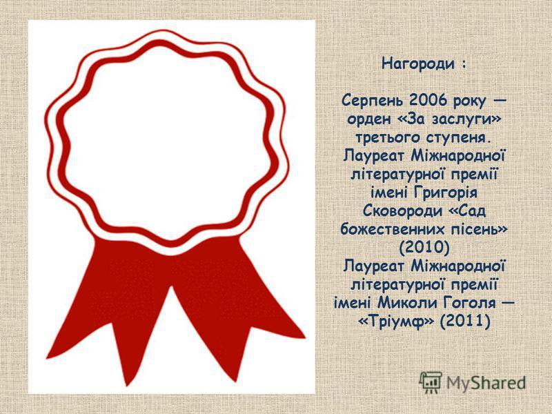 Нагороди : Серпень 2006 року орден «За заслуги» третього ступеня. Лауреат Міжнародної літературної премії імені Григорія Сковороди «Сад божественних пісень» (2010) Лауреат Міжнародної літературної премії імені Миколи Гоголя «Тріумф» (2011)