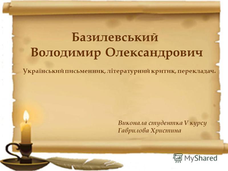 Виконала студентка V курсу Гаврилова Христина Базилевський Володимир Олександрович Український письменник, літературний критик, перекладач.