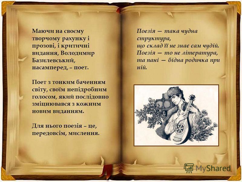 Маючи на своєму творчому рахунку і прозові, і критичні видання, Володимир Базилевський, насамперед, – поет. Поет з тонким баченням світу, своїм непідробним голосом, який послідовно зміцнювався з кожним новим виданням. Для нього поезія – це, передовсі