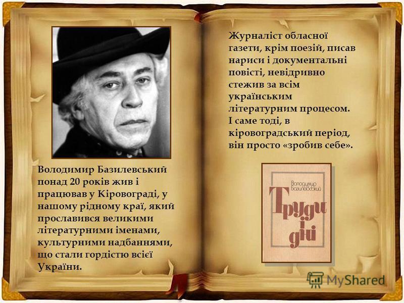 Володимир Базилевський понад 20 років жив і працював у Кіровограді, у нашому рідному краї, який прославився великими літературними іменами, культурними надбаннями, що стали гордістю всієї України. Журналіст обласної газети, крім поезій, писав нариси