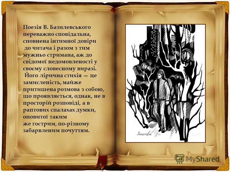 Поезія В. Базилевського переважно сповідальна, сповнена інтимної довіри до читача і разом з тим мужньо стримана, аж до свідомої недомовленості у своєму словесному виразі. Його лірична стихія це замисленість, майже притишена розмова з собою, що проявл