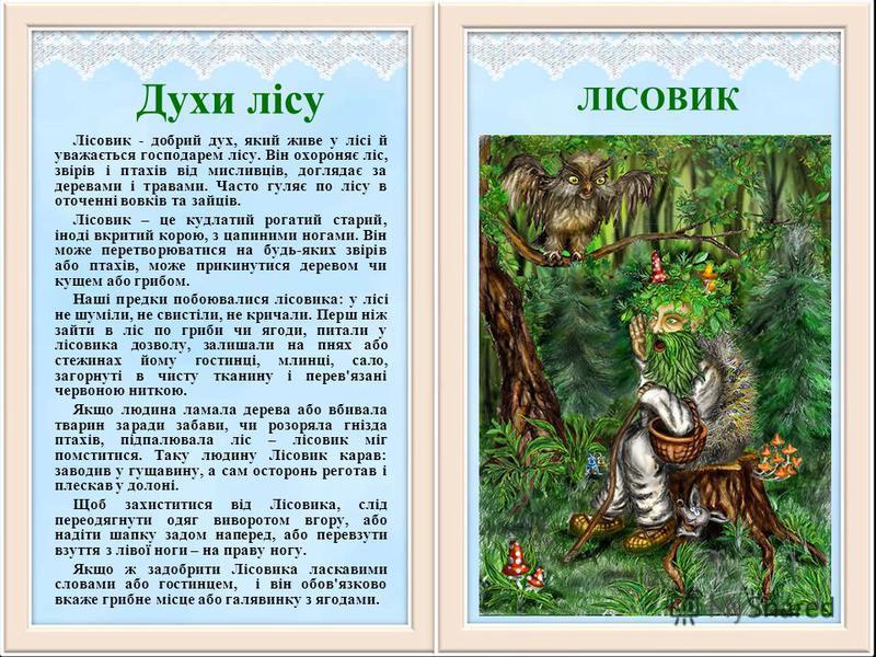 Духи лісу Лісовик - добрий дух, який живе у лісі й уважається господарем лісу. Він охороняє ліс, звірів і птахів від мисливців, доглядає за деревами і травами. Часто гуляє по лісу в оточенні вовків та зайців. Лісовик – це кудлатий рогатий старий, іно