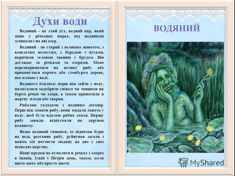 Духи води Водяний – це злий дух, водний цар, який живе у річкових вирах, під водяними млинами і на дні озер. Водяний - це старий з великим животом, з кошлатим волоссям, з бородою і вусами, вкритими зеленою тванню і брудом. Він доглядає за річками та