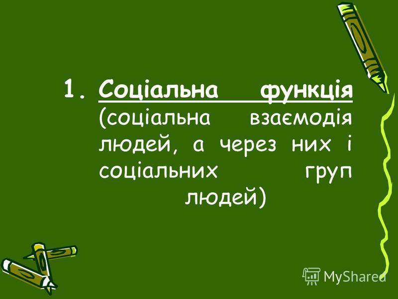 1.Соціальна функція (соціальна взаємодія людей, а через них і соціальних груп людей)