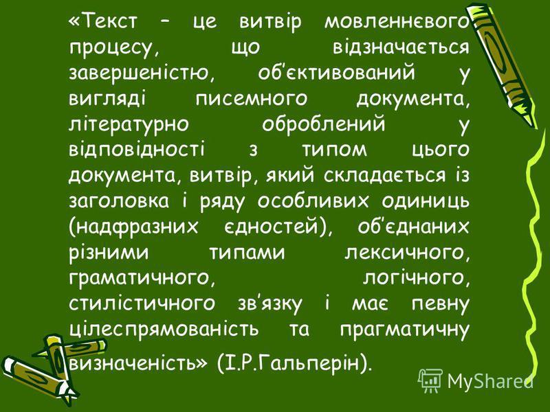 «Текст – це витвір мовленнєвого процесу, що відзначається завершеністю, обєктивований у вигляді писемного документа, літературно оброблений у відповідності з типом цього документа, витвір, який складається із заголовка і ряду особливих одиниць (надфр