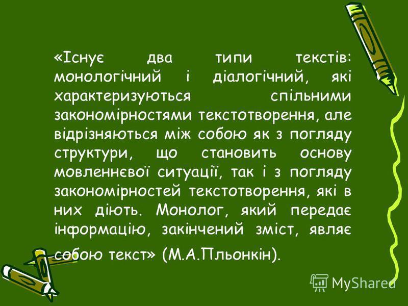 «Існує два типи текстів: монологічний і діалогічний, які характеризуються спільними закономірностями текстотворення, але відрізняються між собою як з погляду структури, що становить основу мовленнєвої ситуації, так і з погляду закономірностей текстот