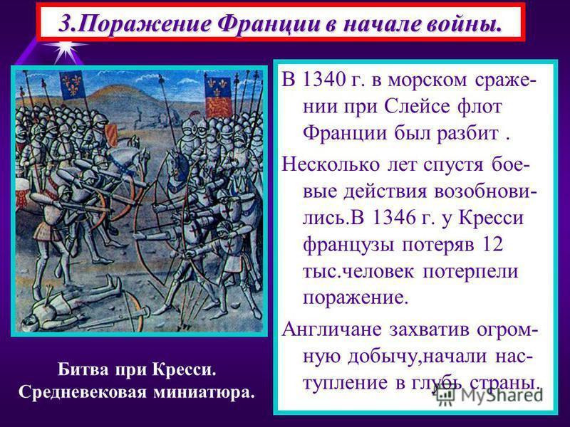 В 1340 г. в морском сражении при Слейсе флот Франции был разбит. Несколько лет спустя бое- вые действия возобнови- лист.В 1346 г. у Кресси французы потеряв 12 тыс.человек потерпели поражение. Англичане захватив огромную добычу,начали наступление в гл