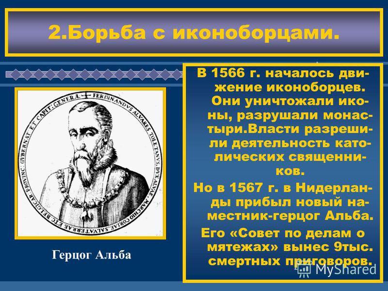 ЖДЕМ ВАС! В 1566 г. началось движение иконоборцев. Они уничтожали иконы, разрушали монастыри.Власти разреши- ли деятельность католических священников. Но в 1567 г. в Нидерлан- ды прибыл новый наместник-герцог Альба. Его «Совет по делам о мятежах» вын