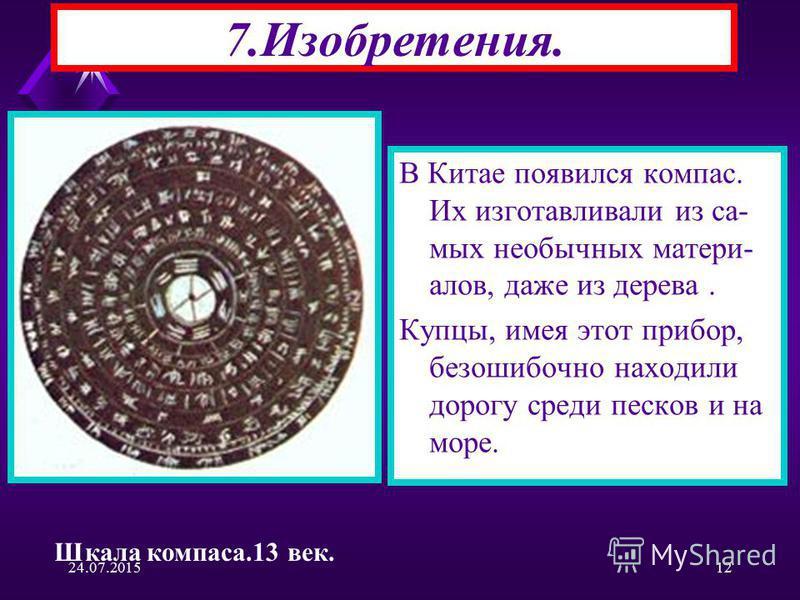 24.07.201512 7.Изобретения. В Китае появился компас. Их изготавливали из самых необычных матери- алов, даже из дерева. Купцы, имея этот прибор, безошибочно находили дорогу среди песков и на море. Шкала компаса.13 век.