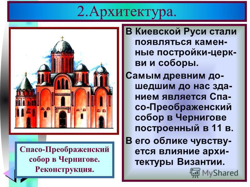 Меню 2.Архитектура. В Киевской Руси стали появляться каменные постройки-церкви и соборы. Самым древним до- шедшим до нас зданием является Спа- со-Преображенский собор в Чернигове построенный в 11 в. В его облике чувствуется влияние архитектуры Визант