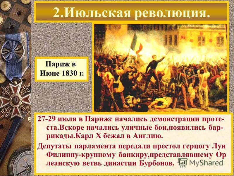 27-29 июля в Париже начались демонстрации проте- ста.Вскоре начались уличные бои,появились баррикады.Карл Х бежал в Англию. Депутаты парламента передали престол герцогу Луи Филиппу-крупному банкиру,представлявшему Ор леанскую ветвь династыи Бурбонов.