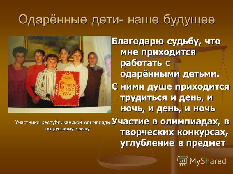 Одарённые дети- наше будущее Участники республиканской олимпиады по русскому языку Благодарю судьбу, что мне приходится работать с одарёнными детьми. С ними душе приходится трудиться и день, и ночь, и день, и ночь Участие в олимпиадах, в творческих к