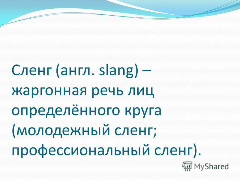 Сленг (англ. slang) – жаргонная речь лиц определённого круга (молодежный сленг; профессиональный сленг).