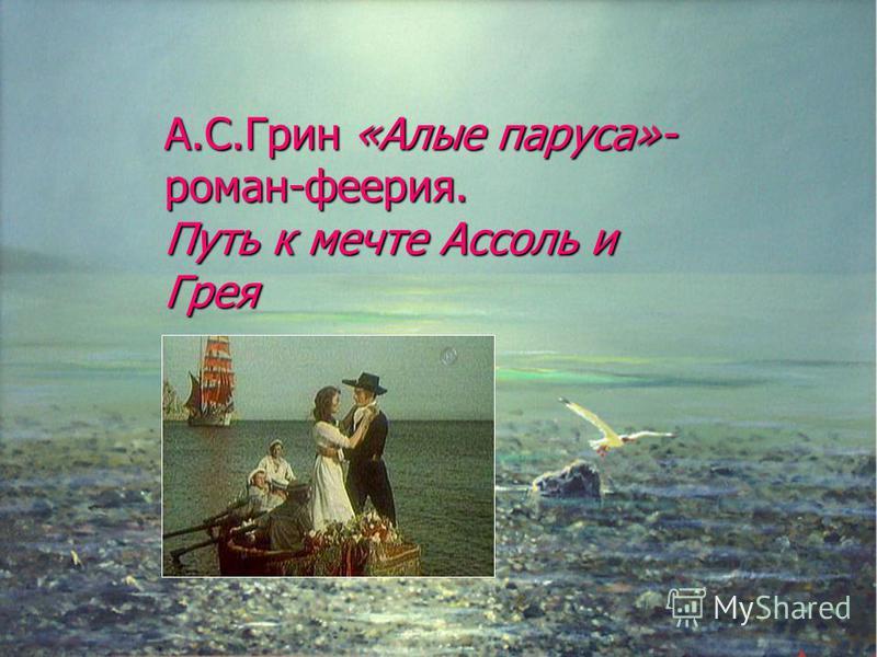 А.С.Грин «Алые паруса»- роман-феерия. Путь к мечте Ассоль и Грея