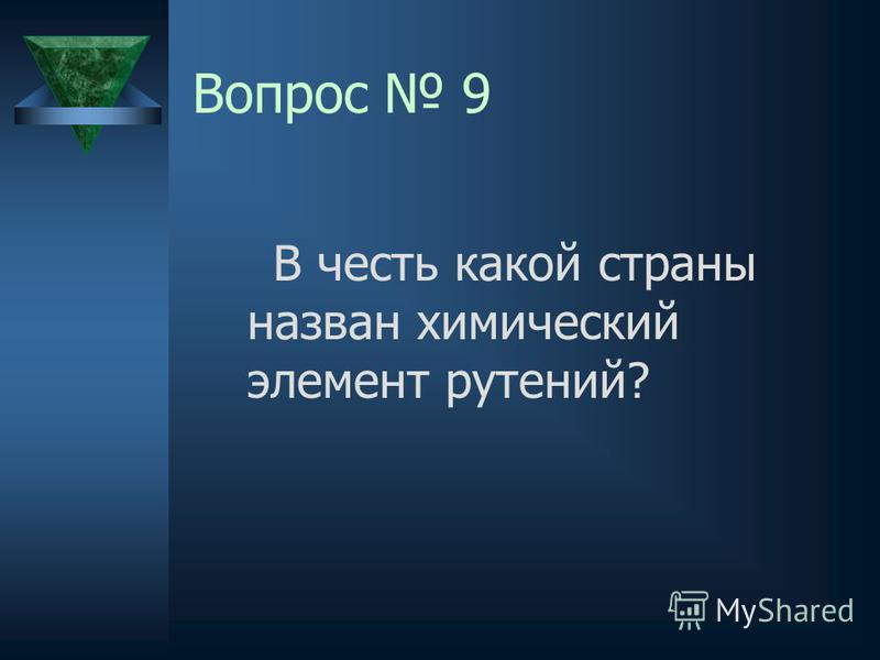 Вопрос 9 В честь какой страны назван химический элемент рутений?