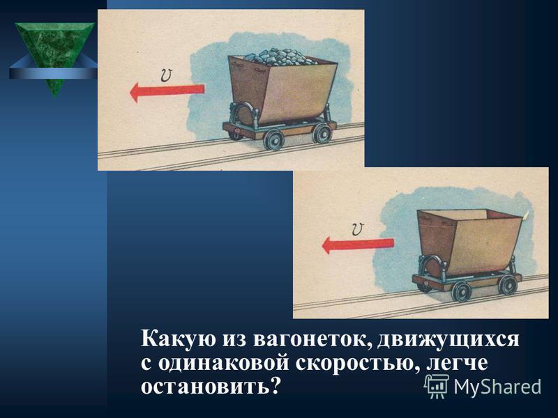 Какую из вагонеток, движущихся с одинаковой скоростью, легче остановить?