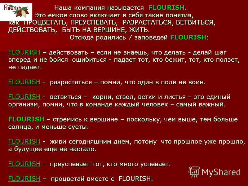 Наша компания называется FLOURISH. Это емкое слово включает в себя такие понятия, как ПРОЦВЕТАТЬ, ПРЕУСПЕВАТЬ, РАЗРАСТАТЬСЯ, ВЕТВИТЬСЯ, ДЕЙСТВОВАТЬ, БЫТЬ НА ВЕРШИНЕ, ЖИТЬ. Отсюда родились 7 заповедей FLOURISH: FLOURISH – действовать – если не знаешь,