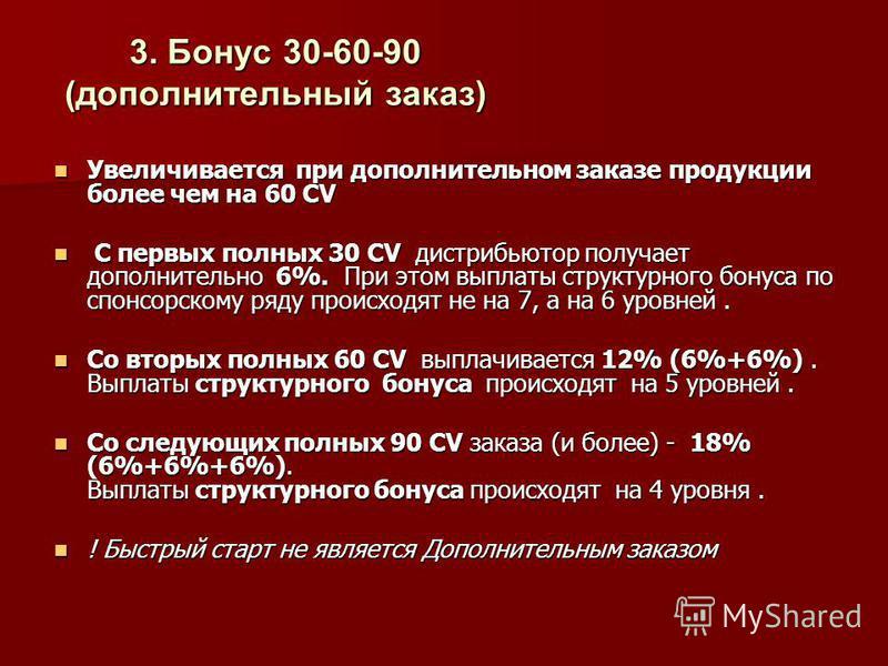 3. Бонус 30-60-90 (дополнительный заказ) Увеличивается при дополнительном заказе продукции более чем на 60 CV Увеличивается при дополнительном заказе продукции более чем на 60 CV С первых полных 30 CV дистрибьютор получает дополнительно 6%. При этом