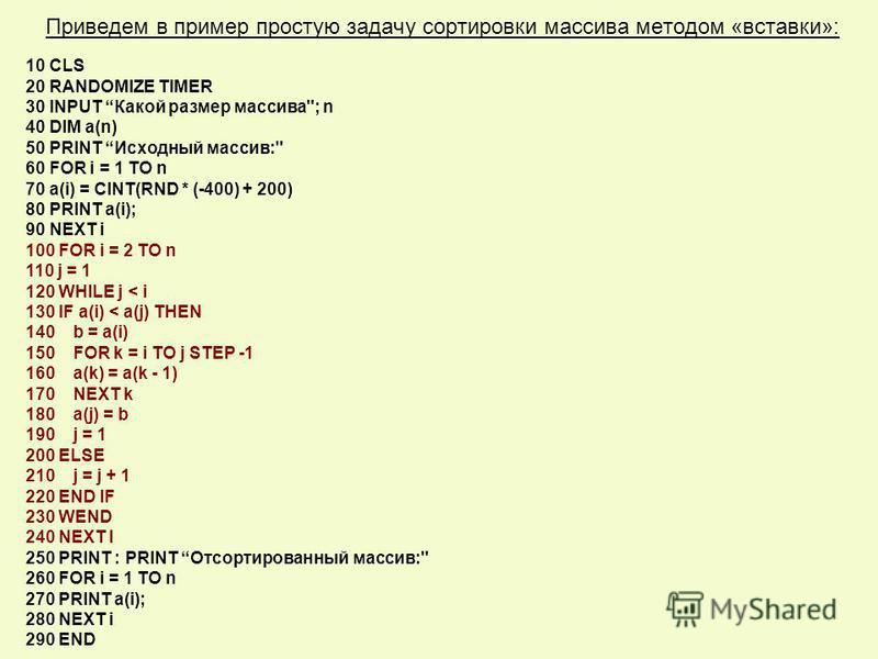 Приведем в пример простую задачу сортировки массива методом «вставки»: 10 CLS 20 RANDOMIZE TIMER 30 INPUT Какой размер массива