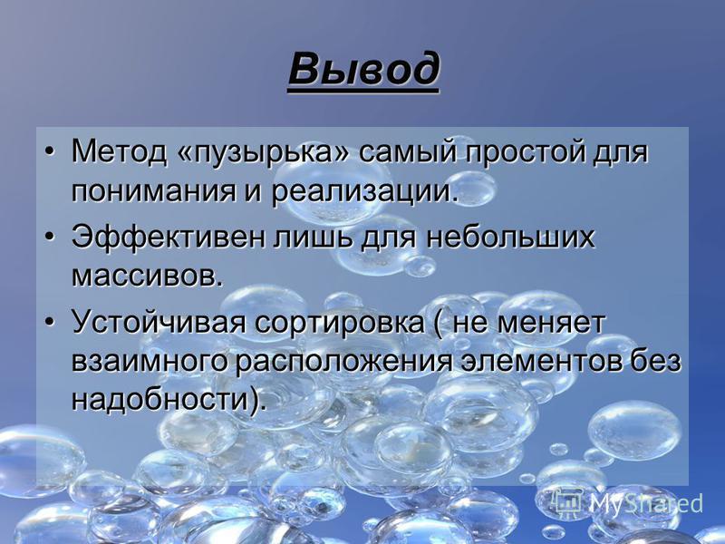 Вывод Метод «пузырька» самый простой для понимания и реализации.Метод «пузырька» самый простой для понимания и реализации. Эффективен лишь для небольших массивов.Эффективен лишь для небольших массивов. Устойчивая сортировка ( не меняет взаимного расп