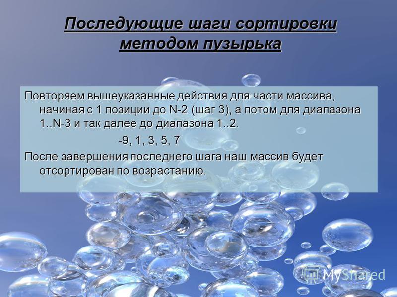 Последующие шаги сортировки методом пузырька Повторяем вышеуказанные действия для части массива, начиная с 1 позиции до N-2 (шаг 3), а потом для диапазона 1..N-3 и так далее до диапазона 1..2. -9, 1, 3, 5, 7 -9, 1, 3, 5, 7 После завершения последнего