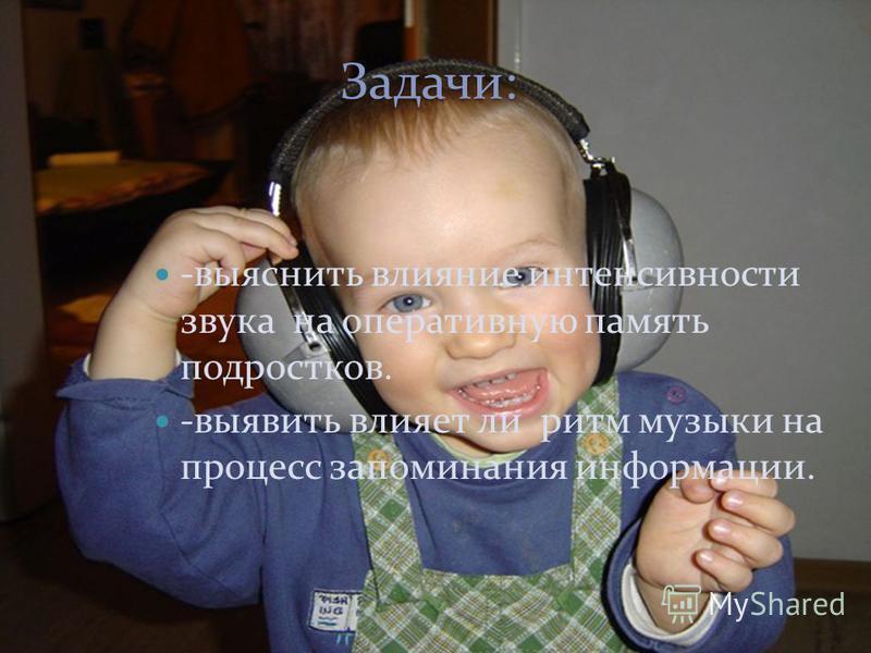 Задачи: Задачи: -выяснить влияние интенсивности звука на оперативную память подростков. -выявить влияет ли ритм музыки на процесс запоминания информации.