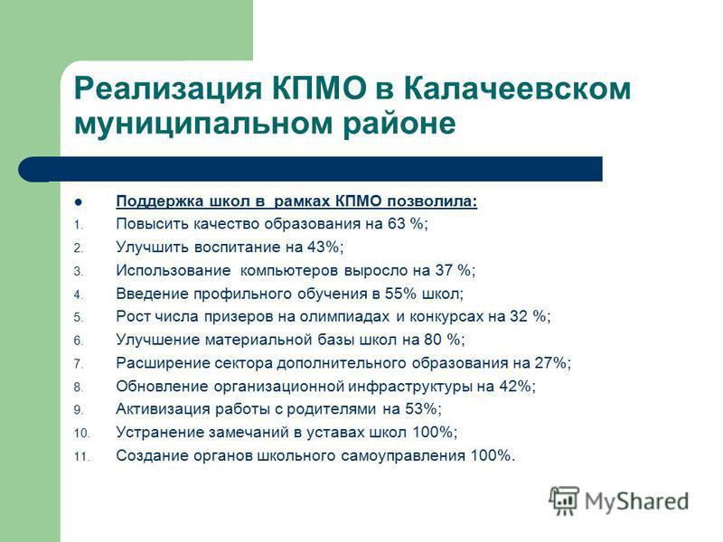 Реализация КПМО в Калачеевском муниципальном районе Поддержка школ в рамках КПМО позволила: 1. Повысить качество образования на 63 %; 2. Улучшить воспитание на 43%; 3. Использование компьютеров выросло на 37 %; 4. Введение профильного обучения в 55%