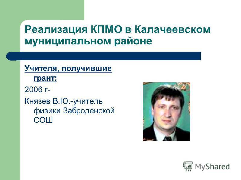 Реализация КПМО в Калачеевском муниципальном районе Учителя, получившие грант: 2006 г- Князев В.Ю.-учитель физики Заброденской СОШ