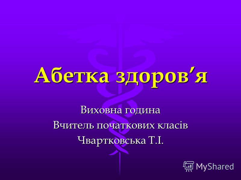 Абетка здоровя Виховна година Вчитель початкових класів Чвартковська Т.І.