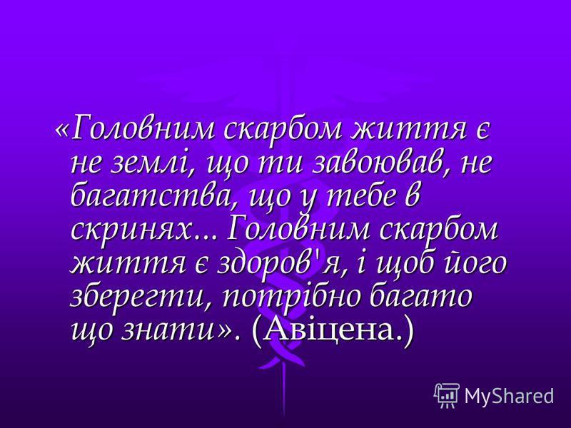 «Головним скарбом життя є не землі, що ти завоював, не багатства, що у тебе в скринях... Головним скарбом життя є здоров'я, і щоб його зберегти, потрібно багато що знати». (Авіцена.) «Головним скарбом життя є не землі, що ти завоював, не багатства, щ
