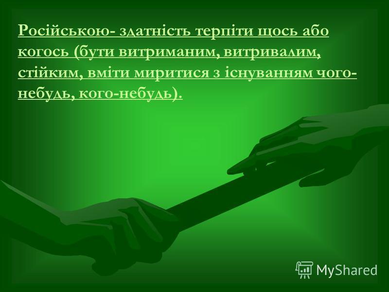 Російською- здатність терпіти щось або когось (бути витриманим, витривалим, стійким, вміти миритися з існуванням чого- небудь, кого-небудь).