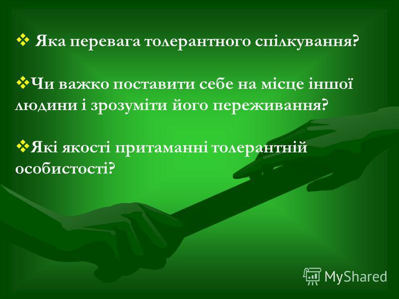 Яка перевага толерантного спілкування? Чи важко поставити себе на місце іншої людини і зрозуміти його переживання? Які якості притаманні толерантній особистості?