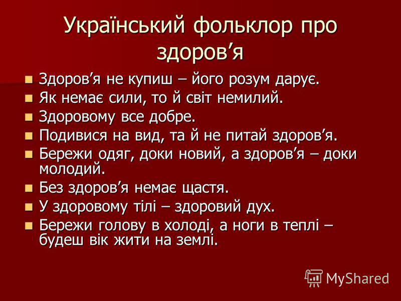 Український фольклор про здоровя Здоровя не купиш – його розум дарує. Здоровя не купиш – його розум дарує. Як немає сили, то й світ немилий. Як немає сили, то й світ немилий. Здоровому все добре. Здоровому все добре. Подивися на вид, та й не питай зд
