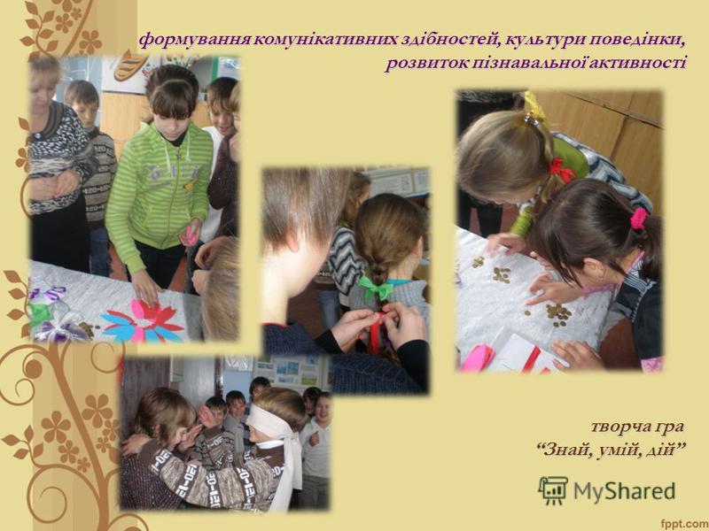 формування комунікативних здібностей, культури поведінки, розвиток пізнавальної активності творча гра Знай, умій, дій