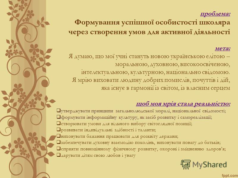 проблема: Формування успішної особистості школяра через створення умов для активної діяльностімета: Я думаю, що мої учні стануть новою українською елітою – моральною, духовною, високоосвіченою, інтелектуальною, культурною, національно свідомою. Я мрі