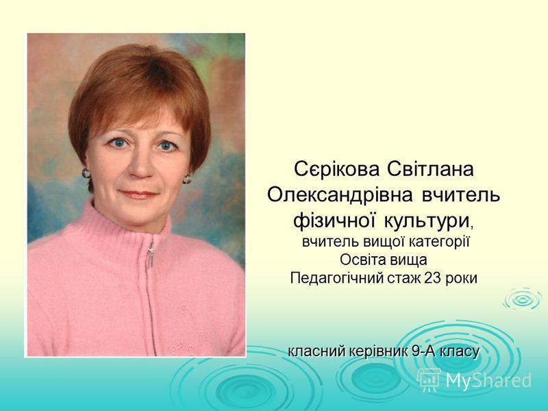 Cєрікова Світлана Олександрівна вчитель фізичної культури, вчитель вищої категорії Освіта вища Педагогічний стаж 23 роки класний керівник 9-А класу
