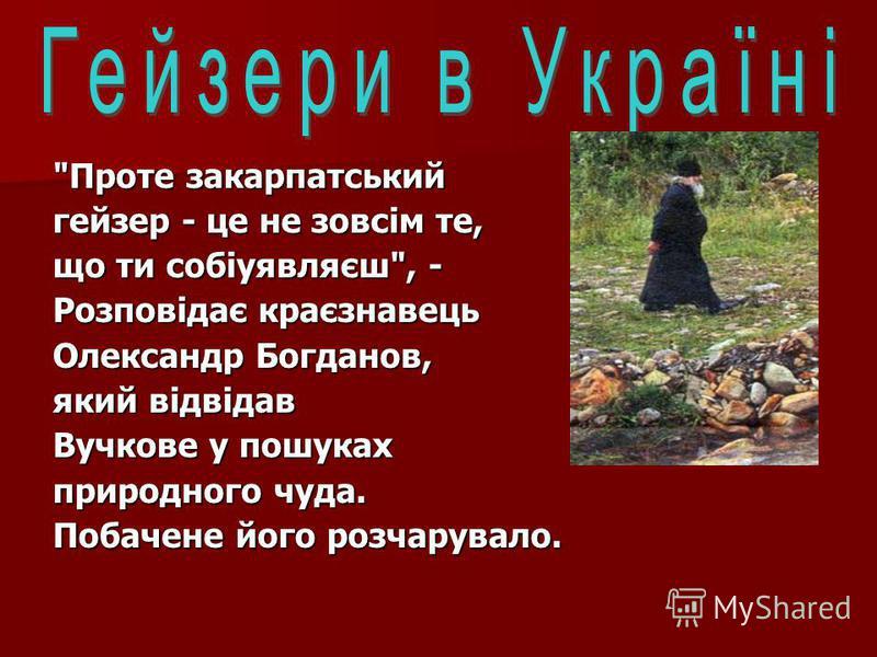 Проте закарпатський гейзер - це не зовсім те, що ти собіуявляєш, - Розповідає краєзнавець Олександр Богданов, який відвідав Вучкове у пошуках природного чуда. Побачене його розчарувало.