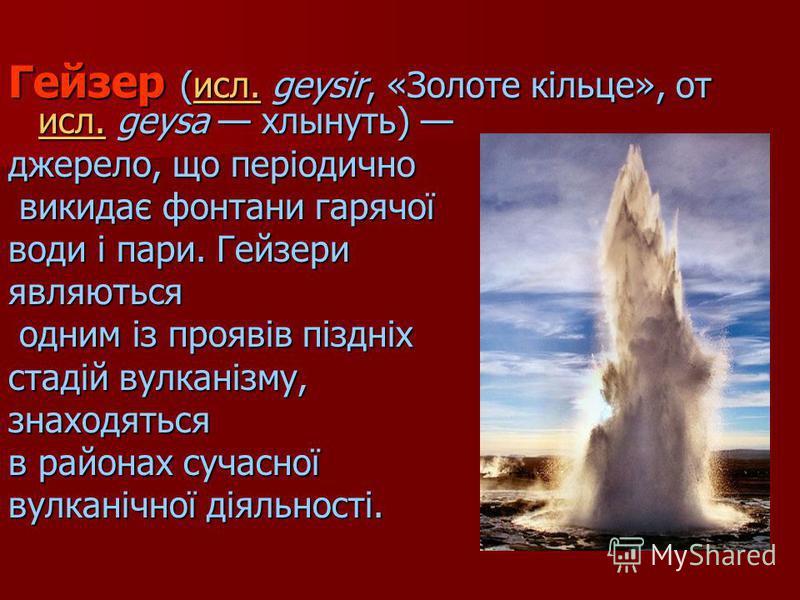 Гейзер (исл. geysir, «Золоте кільце», от исл. geysa хлынуть) Гейзер (исл. geysir, «Золоте кільце», от исл. geysa хлынуть) исл. джерело, що періодично викидає фонтани гарячої викидає фонтани гарячої води і пари. Гейзери являються одним із проявів пізд