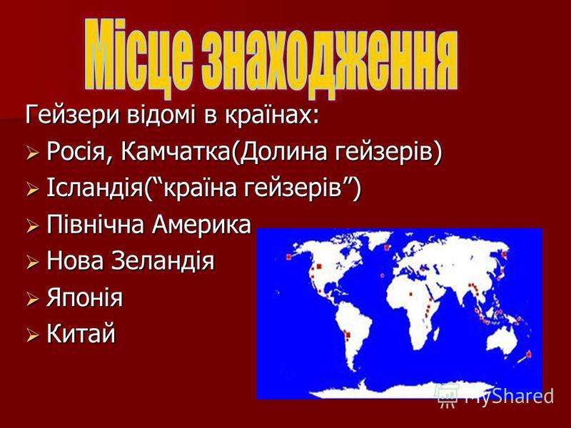 Гейзери відомі в країнах: Росія, Камчатка(Долина гейзерів) Росія, Камчатка(Долина гейзерів) Ісландія(країна гейзерів) Ісландія(країна гейзерів) Північна Америка Північна Америка Нова Зеландія Нова Зеландія Японія Японія Китай Китай
