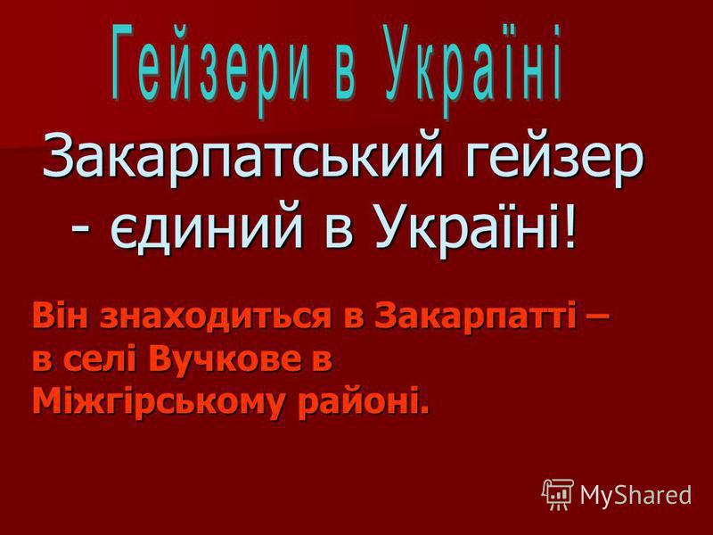 Закарпатський гейзер - єдиний в Україні! Він знаходиться в Закарпатті – в селі Вучкове в Міжгірському районі.