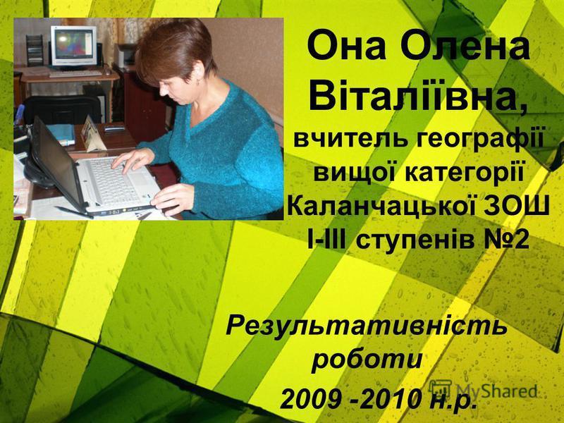 Она Олена Віталіївна, вчитель географії вищої категорії Каланчацької ЗОШ І-ІІІ ступенів 2 Результативність роботи 2009 -2010 н.р.