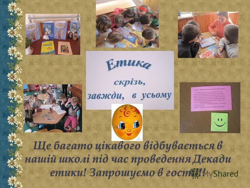 Ще багато цікавого відбувається в нашій школі під час проведення Декади етики! Запрошуємо в гості!!!