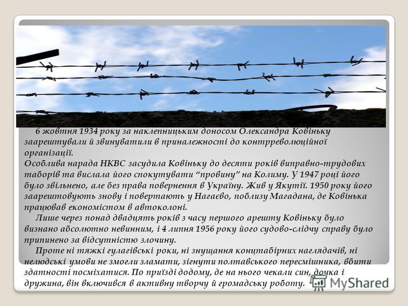 6 жовтня 1934 року за наклепницьким доносом Олександра Ковіньку заарештували й звинуватили в приналежності до контрреволюційної організації. Особлива нарада НКВС засудила Ковіньку до десяти років виправно-трудових таборів та вислала його спокутувати