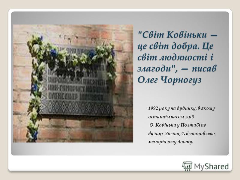 Світ Ковіньки це світ добра. Це світ людяності і злагоди, писав Олег Чорногуз 1992 року на будинку, в якому останнім часом жив О. Ковінька у Полтаві по вулиці Зигіна, 4, встановлено меморіальну дошку.