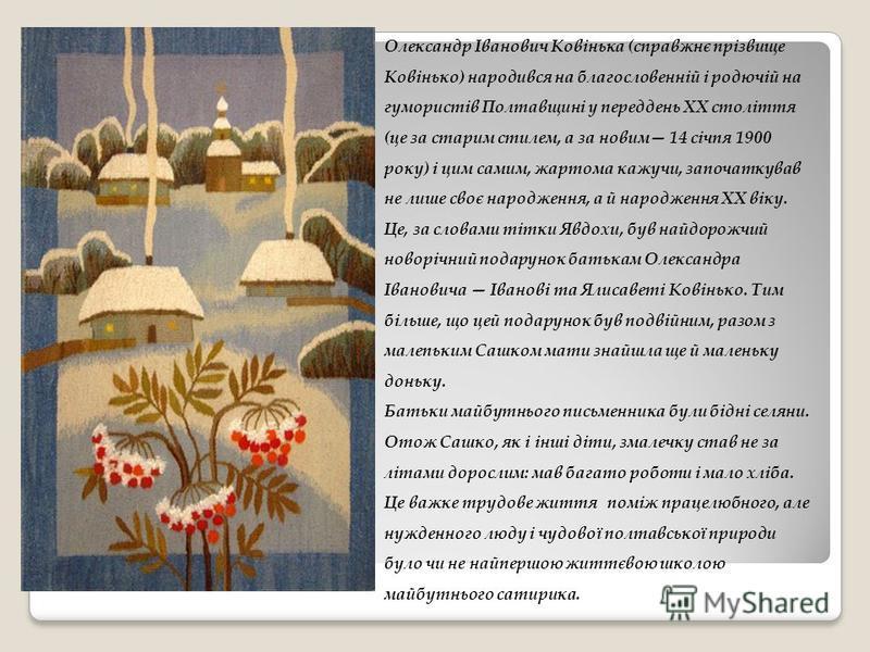 Олександр Іванович Ковінька (справжнє прізвище Ковінько) народився на благословенній і родючій на гумористів Полтавщині у переддень XX століття (це за старим стилем, а за новим 14 січпя 1900 року) і цим самим, жартома кажучи, започаткував не лише сво