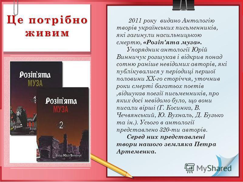 Це потрібно живим 2011 року видано Антологію творів українських письменників, які загинули насильницькою смертю, «Розіп'ята муза». Упорядник антології Юрій Винничук розшукав і відкрив понад сотню раніше невідомих авторів, які публікувалися у періодиц