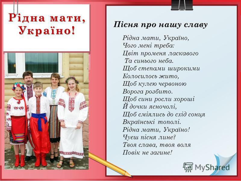 Рідна мати, Україно! Пісня про нашу славу Рідна мати, Україно, Чого мені треба: Цвіт променя ласкавого Та синього неба. Щоб степами широкими Колосилось жито, Щоб кулею червоною Ворога розбито. Щоб сини росли хороші Й дочки ясночолі, Щоб сміялись до с