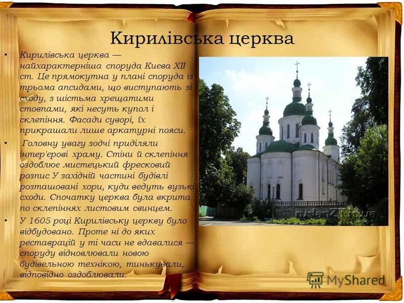 Кирилівська церква Кирилівська церква найхарактерніша споруда Києва ХІІ ст. Це прямокутна у плані споруда із трьома апсидами, що виступають зі сходу, з шістьма хрещатими стовпами, які несуть купол і склепіння. Фасади суворі, їх прикрашали лише аркату